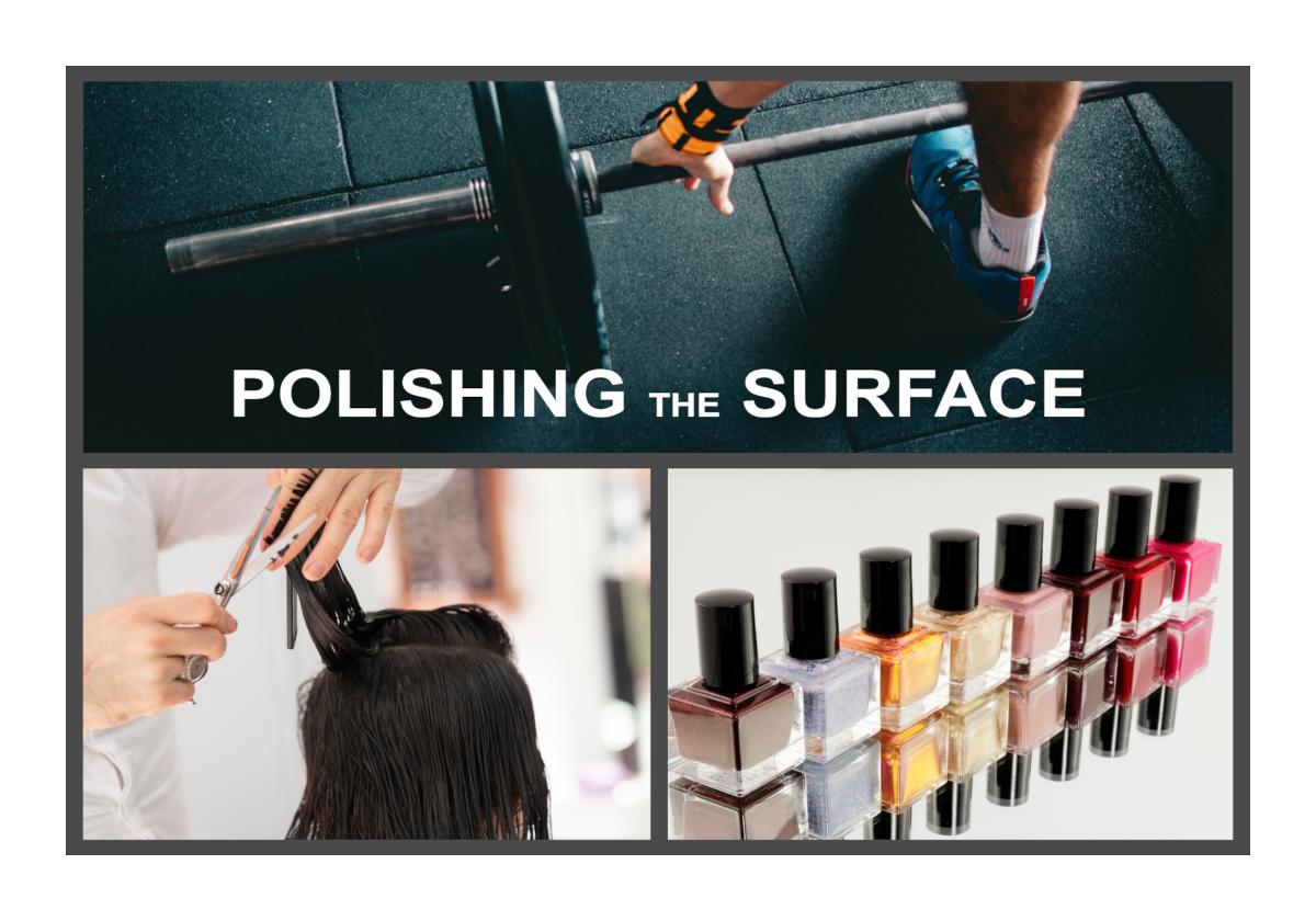 Polishing the Surface  - Lifting Weights, Hair Cuts, Nail Polish and more.