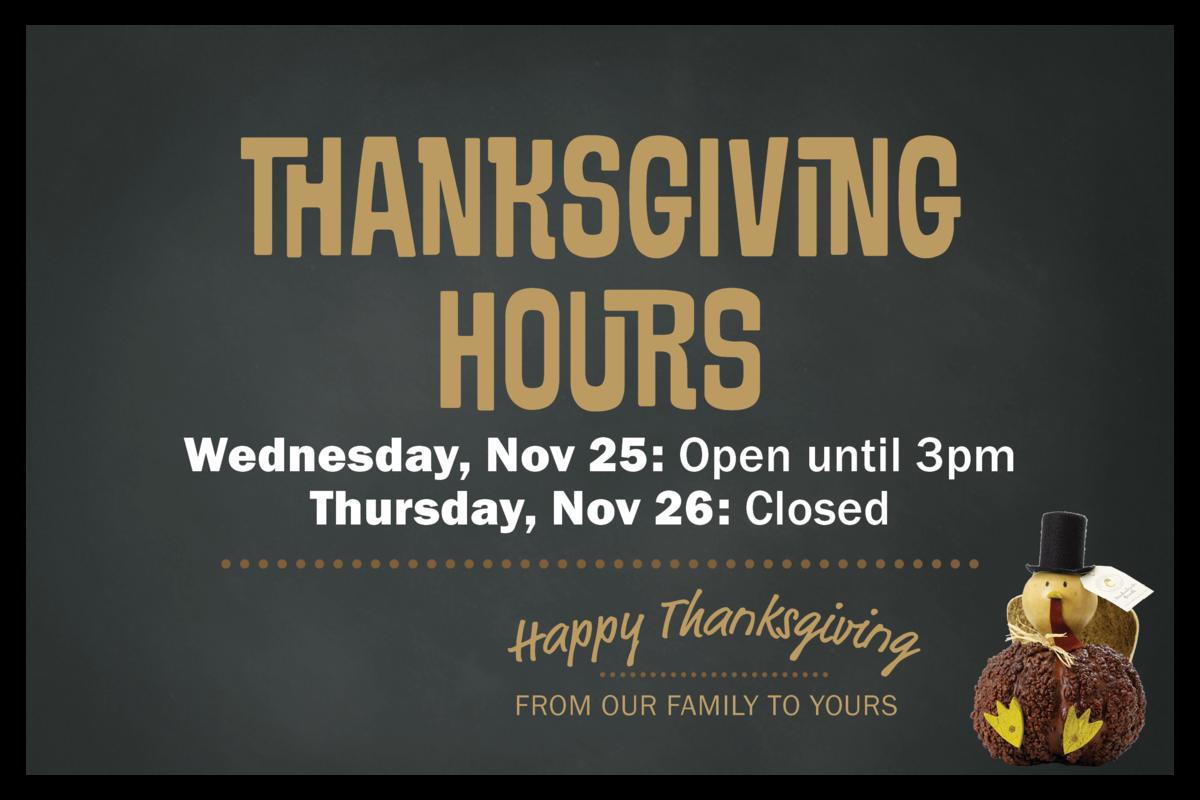 Thanksgiving Hours Wednesday, Nov 25: Open until 3pm. Thursday, Nov 26: Closed.