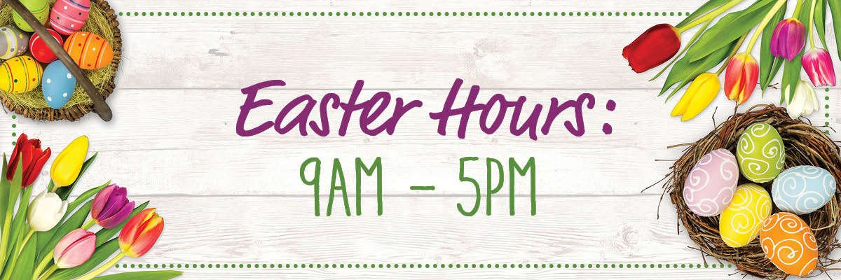 Easter Hours: 9am to 5pm