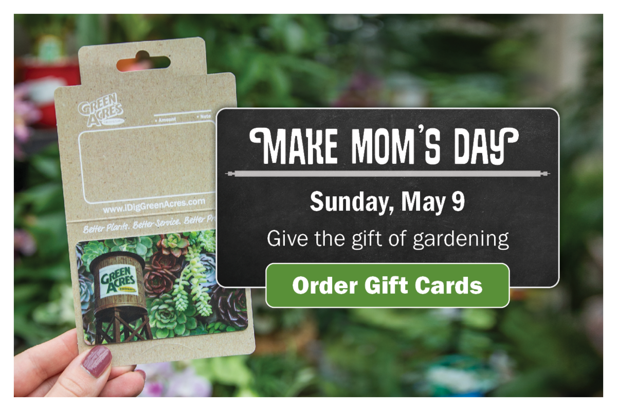 Make Mom's Day. Give hte Fit of gardening. Order Gift Cards.