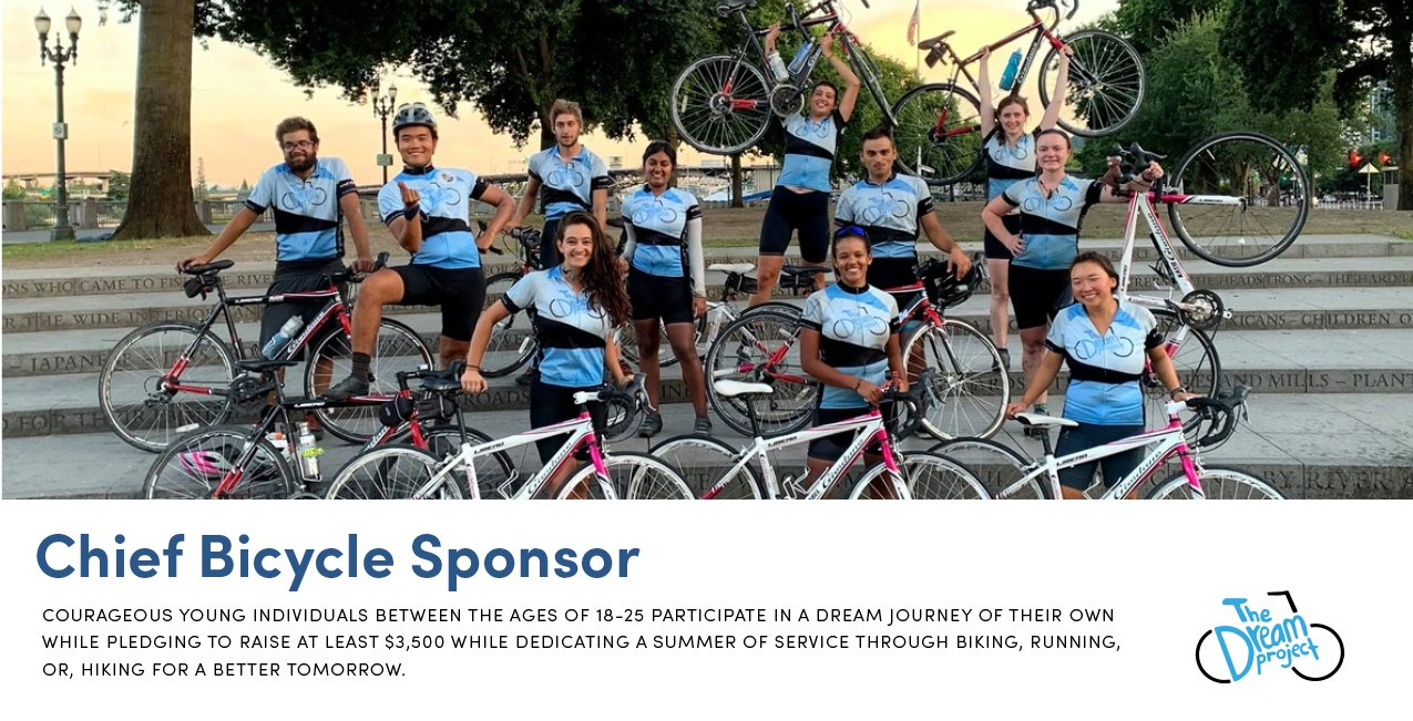 Chief Bicycle Sponsor | The Dream Project | Courageous young individuals between the ages of 18-25 participate in a dream jouney of their own while pledging to raise at least $3,500 while dedicating a summer of service through biking, running, or hiking for a better tomorrow.
