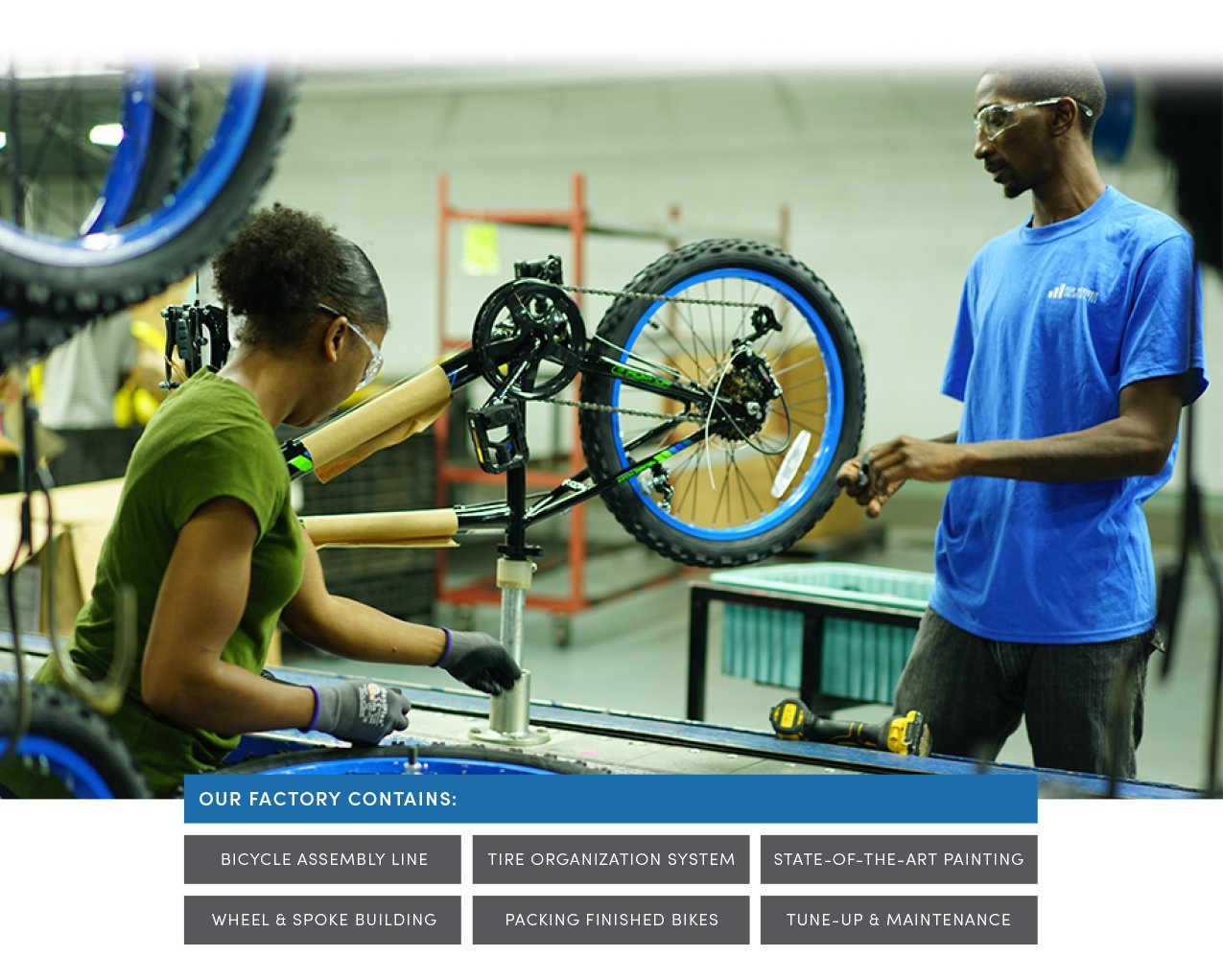 Two BCA workers on the assembly line, building the same bicycle. Our Factory Contains: Bicycle Assembly Line, Tire Organization System, State-of-the-art painting, Wheel & spoke building, packing finished bikes, and tune-up & maintenance.