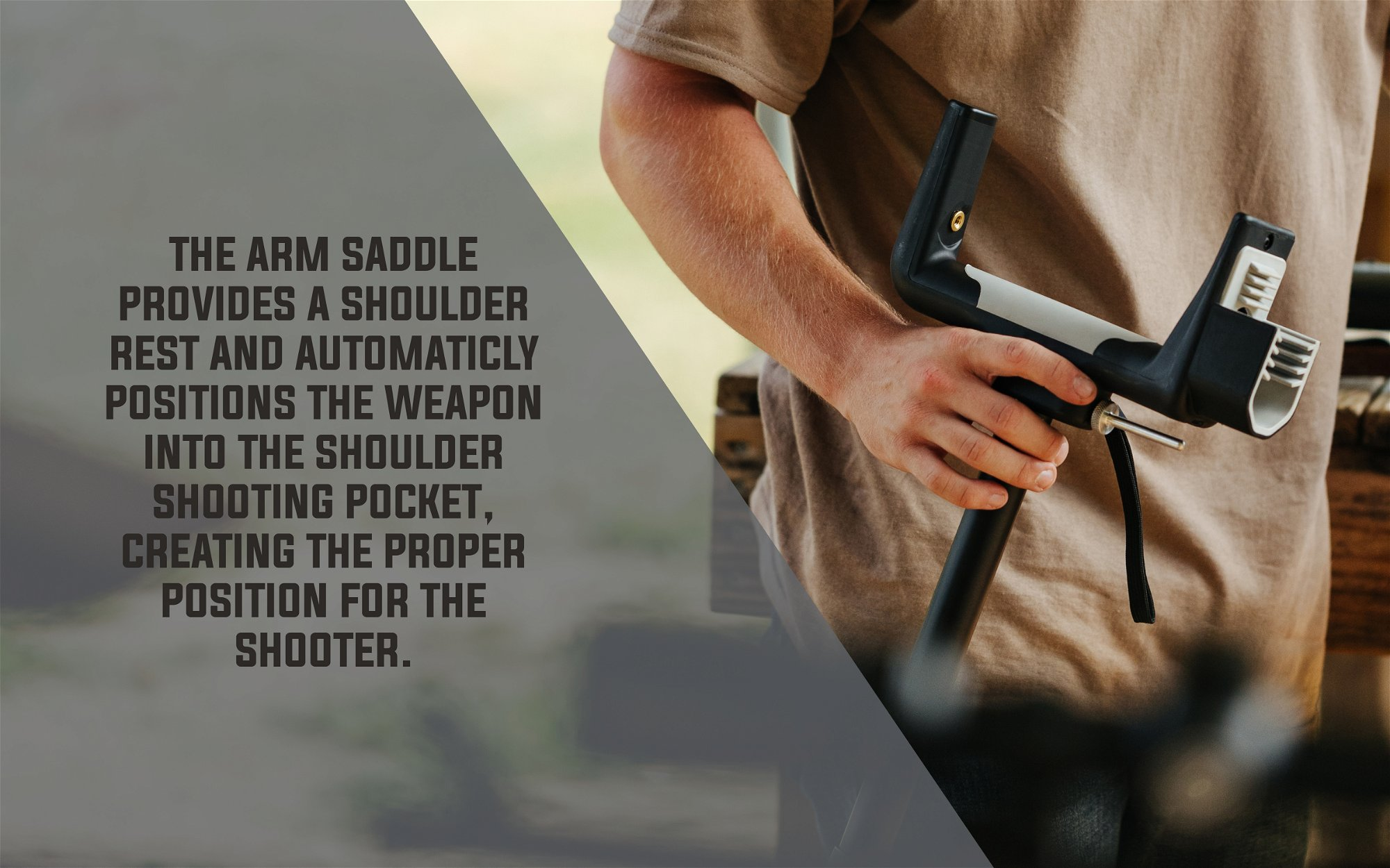 The arm saddle provides a shoulder rest and automatically positions the weapon into the shoulder shooting pocket, creating the proper position for the shooter.