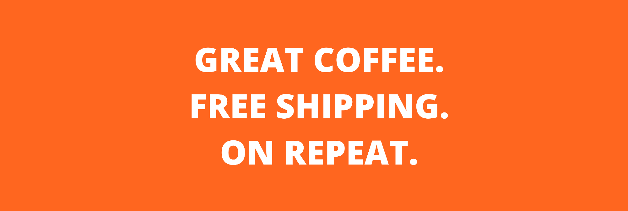 great coffee, free shipping, on repeat