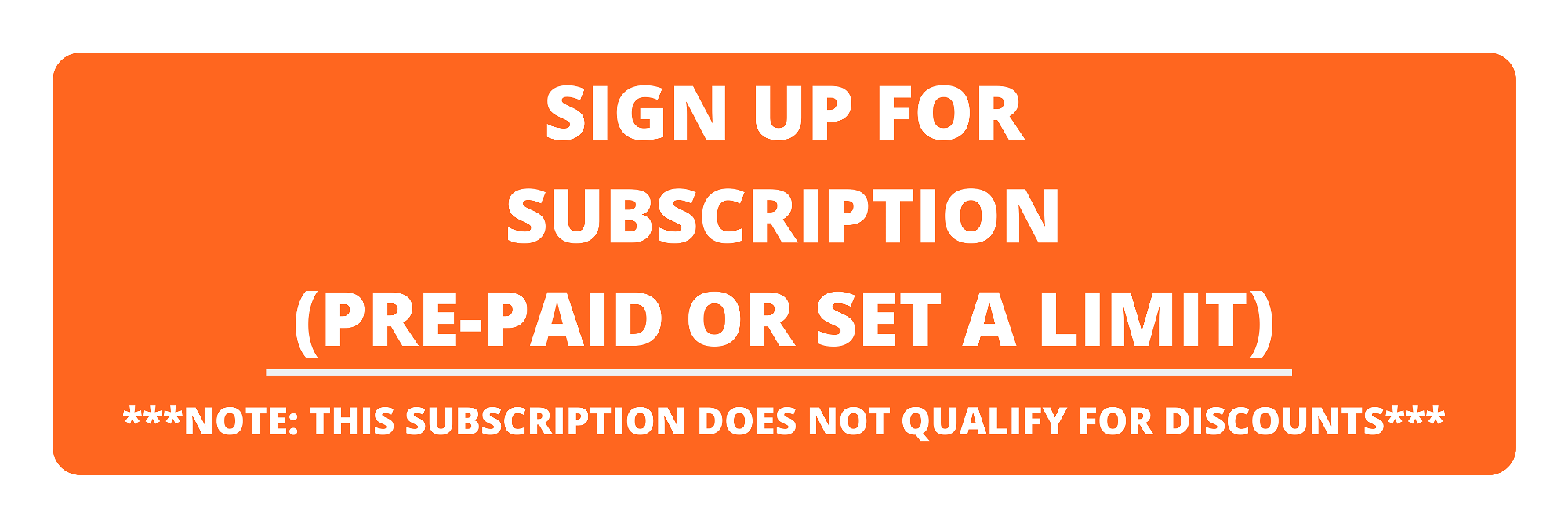 sign up for subscription (pre-paid or set a limit) * note: this subscription does not qualify for discounts *