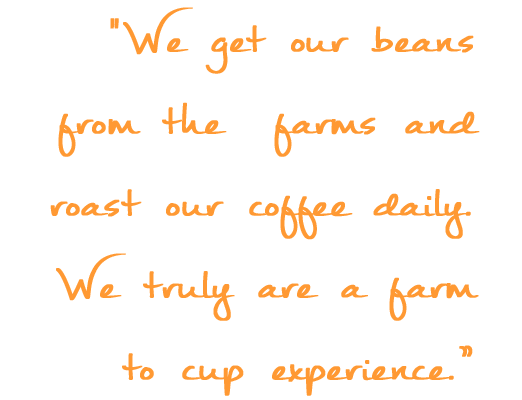 WE GET OUR BEANS FROM THE FARMS AND ROAST COFFEE DAILY. WE TRULY ARE A FARM TO CUP EXPERIENCE