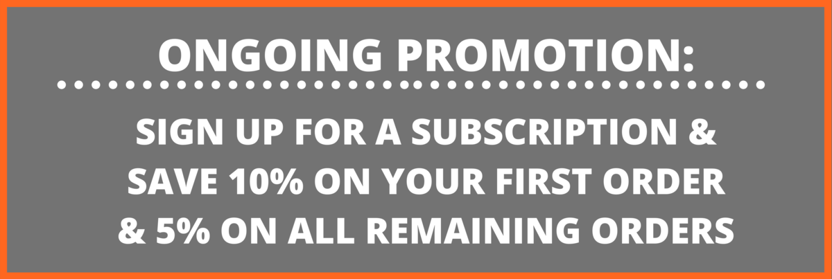 ongoing promotion: sign up for for a subscription and save 10% on your first order & 5% on all remaining orders