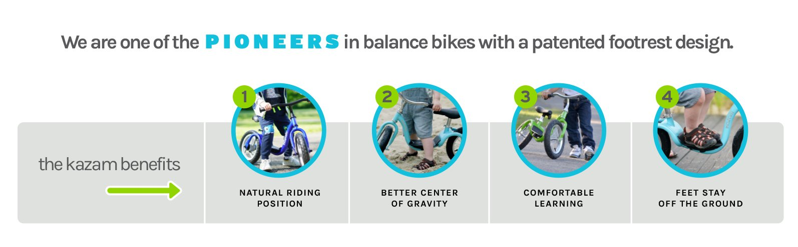 We are one of the PIONEERS in balance bikes with a patented footrest design. The Kazam Benefits - (1) Natural Riding Position (2) Better Center of Gravity (3) Comfortable Learning (4) Feet Stay off the Ground
