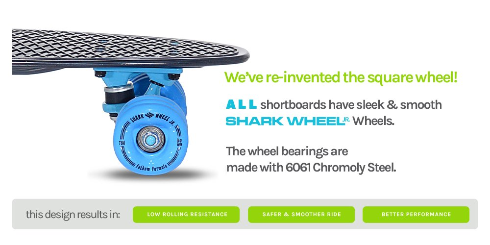 We've RE-INVENTED the square wheel! ALL shortboards have sleek clear ghost Shark Wheel Jr. Wheels. The wheel bearings are made with 6061 Chromoly Steel. This design results in: low rolling resistance, safer & smoother ride, and better performance