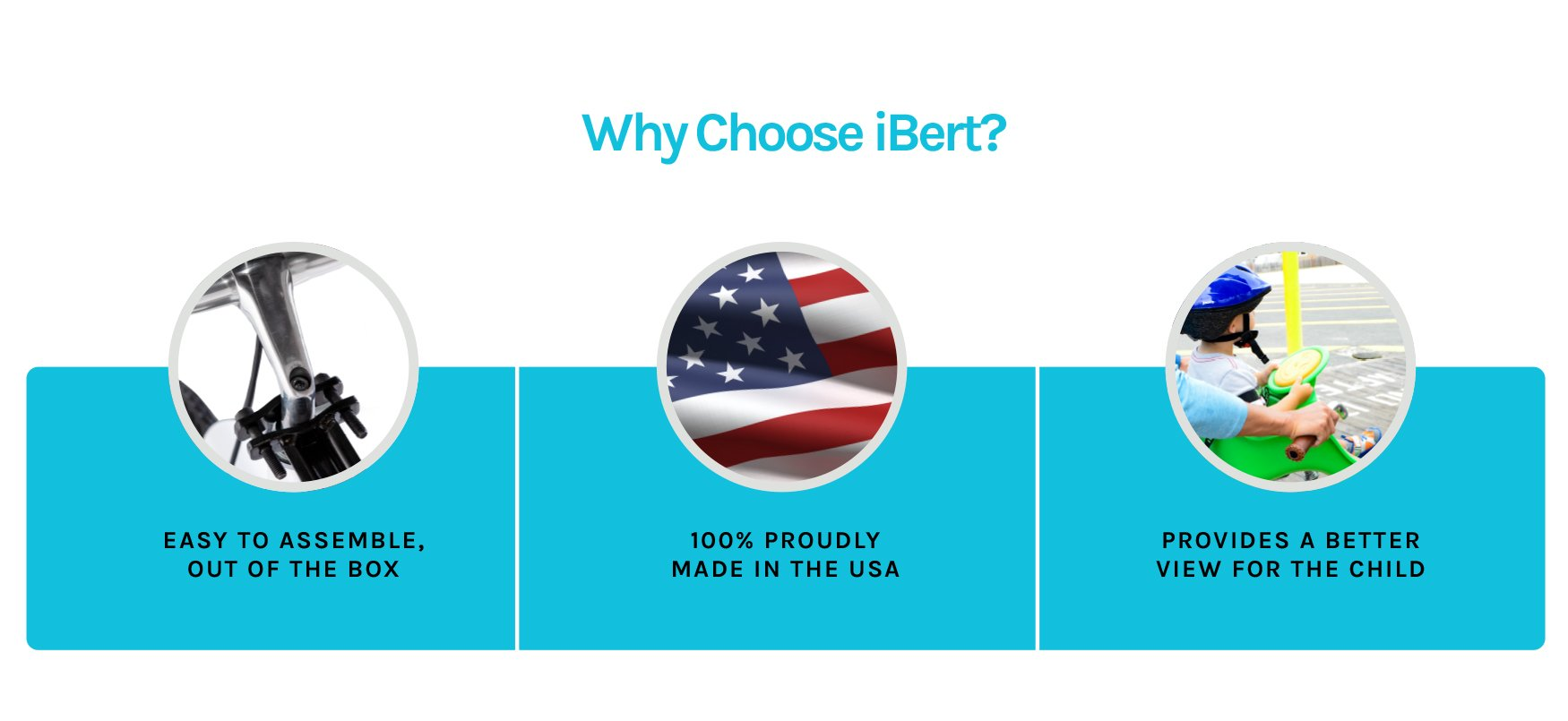 Why Choose iBert? It's easy to assemble, right out of the box. 100% PROUDLY Made in the USA. It provides better view for the child.