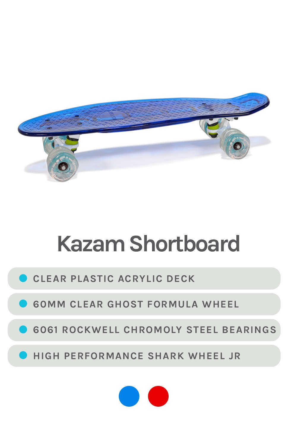 Blue Kazam Shortboard Featured - Specs - Clear plastic acrylic deck, 60mm clear ghost formula wheel, 6061 Rockwell Chromoly Steel Bearings, High performance Shark Wheel Jr - Available in Colors Blue and Red