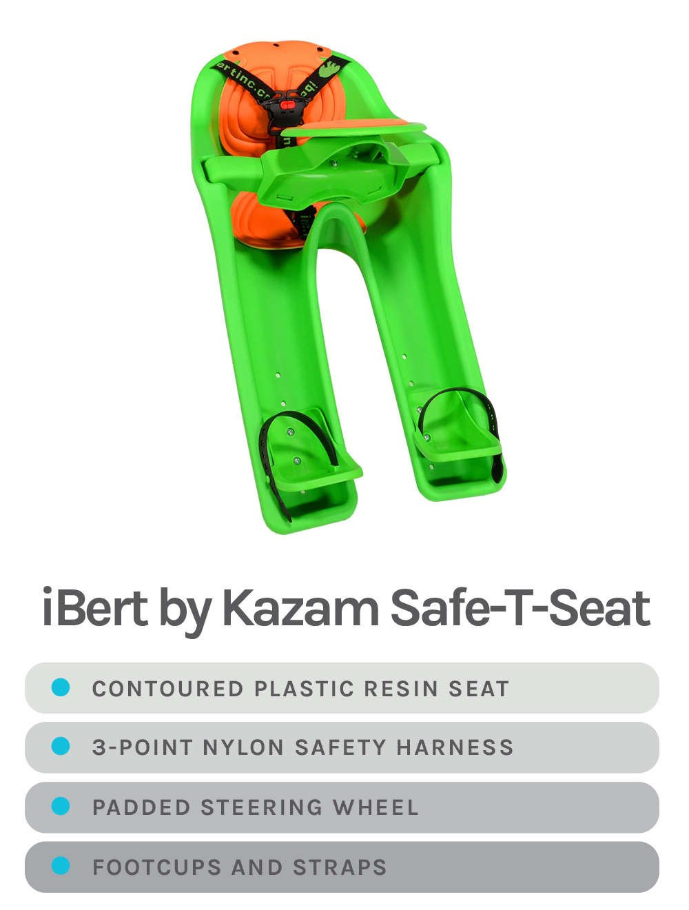 Green iBert by Kazam Safe-T-Seat - Specs - Contoured plastic resin seat, 3-point nylon safety harness, padded steering wheel, footcups & straps - Available Colors in Green, Pink, and Red