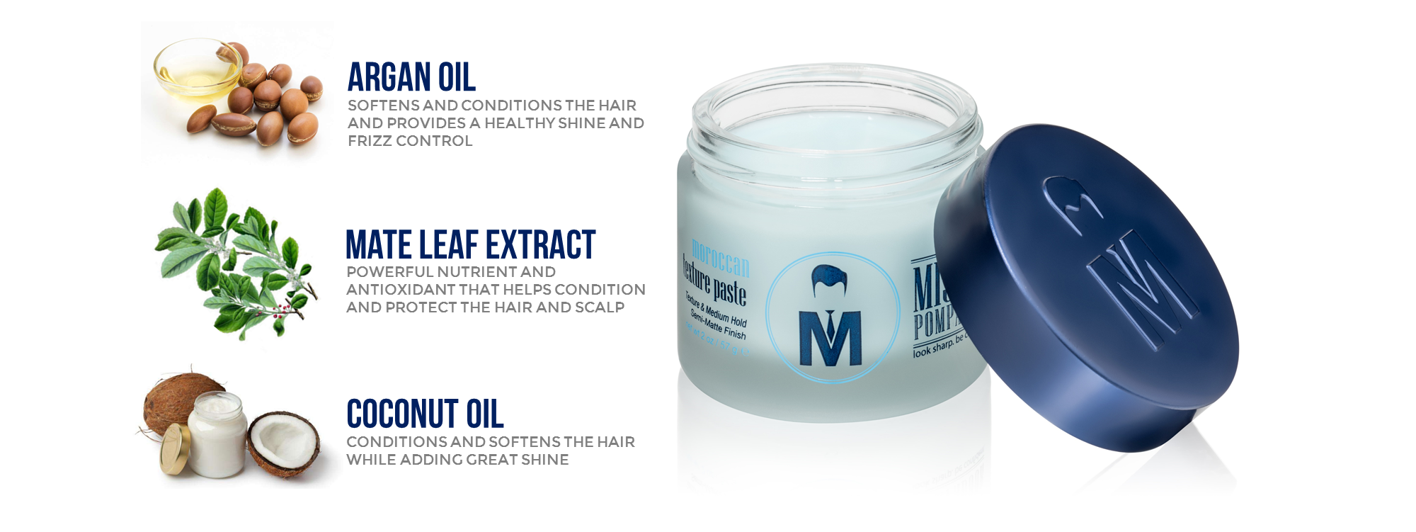 Argan oil softens and conditions the hair while providing a healthy shine and frizz control.  Mate leaf extract is a powerful nutrient and antioxidant that helps condition and protect the hair and scalp.  Coconut oil conditions and softens the hair while adding shine. Made with premium ingredients.  No parabens, alcohol, or sodium chloride.  Water based and easy to wash out.  Comes in sustainable glass jar with metal lid.