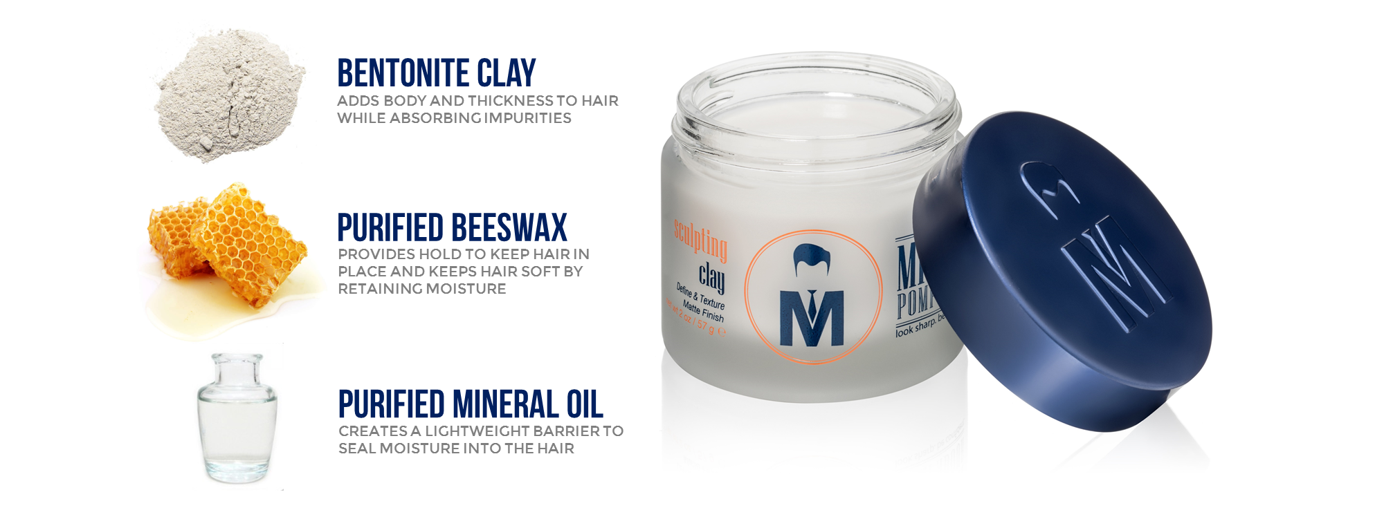 Bentonite Clay adds body and thickness to the hair while absorbing impurities. Natural Purified Beeswax provides hold to keep hairstyle in place and keeps hair soft by retaining moisture.  Purified mineral oil creates a lightweight barrier to seal moisture into the hair.  Made with premium ingredients.  No parabens, alcohol, or sodium chloride. Water based and easy to wash out.  Comes in sustainable glass jar with metal lid.