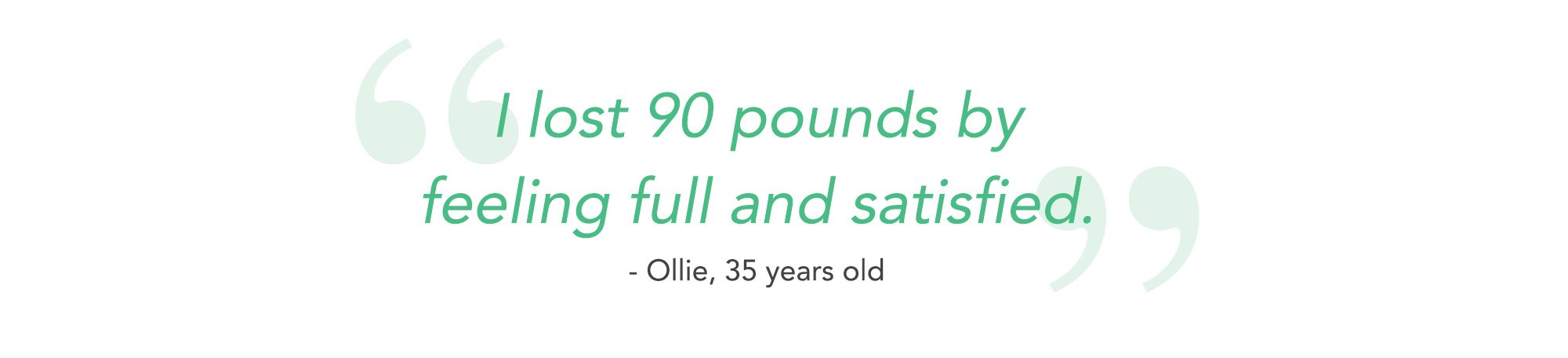I lost 90 pounds by feeling full and satisfied. - Ollie, 35 years old